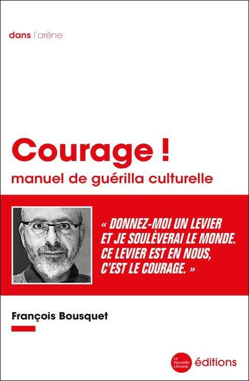 François Bousquet Courage ! Manuel de guerilla culturelle